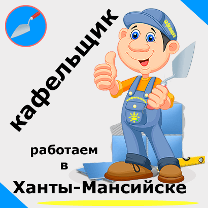 Плиточник - кафельщик в Ханты-Мансийске