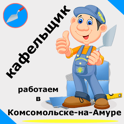 Плиточник - кафельщик в Комсомольске-на-Амуре